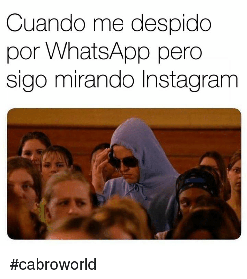Instagram, Memes, and Whatsapp: Cuando me despido  por WhatsApp pero  sigo mirando Instagram #cabroworld