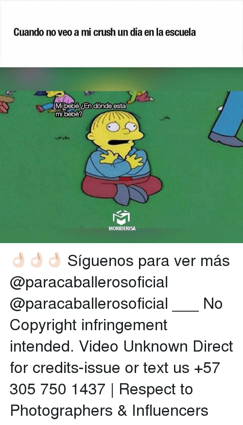 Crush, Memes, and Respect: Cuando  no veo a mi crush un dia en la escuela  Mibebén dónde esta  mi bebé?  MORIDERISA 👌🏻👌🏻👌🏻 Síguenos para ver más @paracaballerosoficial @paracaballerosoficial ___ No Copyright infringement intended. Video Unknown Direct for credits-issue or text us +57 305 750 1437 | Respect to Photographers & Influencers