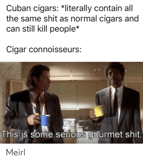 Shit, Cuban, and MeIRL: Cuban cigars: *literally contain all  the same shit as normal cigars and  can still kill people*  Cigar connoisseurs:  This is some serious gourmet shit. Meirl