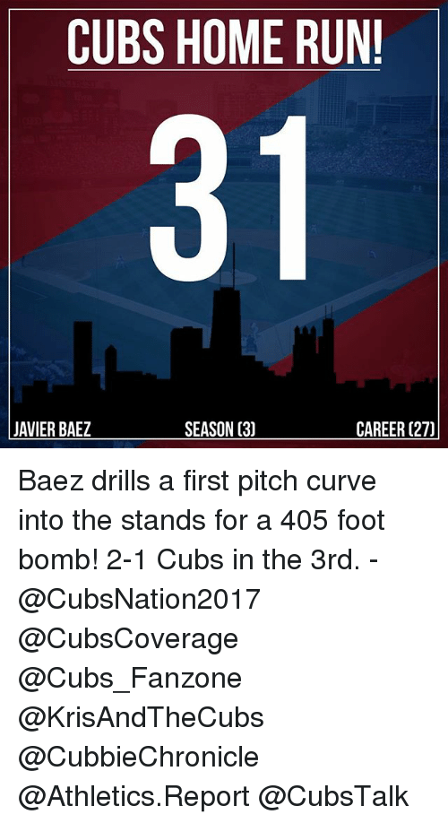 Curving, Memes, and Run: CUBS HOME RUN!  JAVIER BAEZ  SEASON (3)  CAREER (27) Baez drills a first pitch curve into the stands for a 405 foot bomb! 2-1 Cubs in the 3rd. - @CubsNation2017 @CubsCoverage @Cubs_Fanzone @KrisAndTheCubs @CubbieChronicle @Athletics.Report @CubsTalk