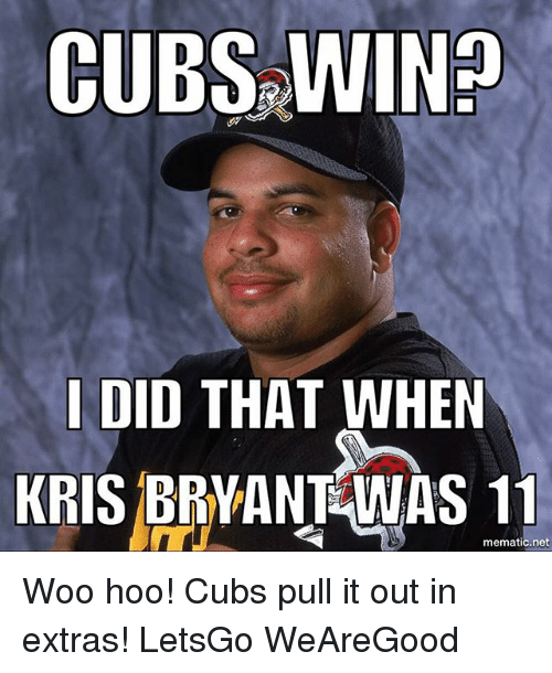 Chicago Cubs, Cubs, and Net: CUBS No  I DID THAT WHEN  KRIS BRYANT WAS 11  mematic net Woo hoo! Cubs pull it out in extras! LetsGo WeAreGood