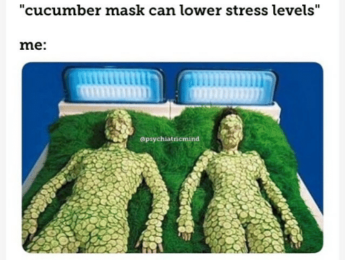 """Mask, Stress, and Cucumber: """"cucumber mask can lower stress levels""""  me:  apsychiatricmind"""