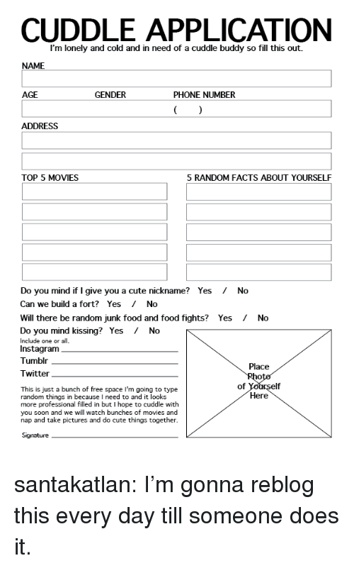 Cute, Elf, and Facts: CUDDLE APPLICATION  I'm lonely and cold and in need of a cuddle buddy so fill this out.  NAME  AGE  GENDER  PHONE NUMBER  ADDRESS  TOP 5 MOVIES  5 RANDOM FACTS ABOUT YOURSELF  Do you mind if I give you a cute nickname? Yes No  Can we build a fort? Yes / No  Will there be random junk food and food fights? Yes /  No  Do you mind kissing?  Include one or all  Instagranm  Tumblr  Yes  /  No  Place  Twitter  of  elf  This is just a bunch of free space I'm going to type  random things in because I need to and it looks  more professional filled in but I hope to cuddle with  you soon and we will watch bunches of movies and  nap and take pictures and do cute things together  Here  Signature santakatlan:  I'm gonna reblog this every day till someone does it.