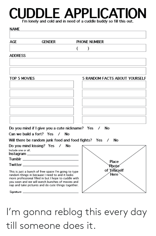 Cute, Elf, and Facts: CUDDLE APPLICATION  I'm lonely and cold and in need of a cuddle buddy so fill this out.  NAME  AGE  GENDER  PHONE NUMBER  ADDRESS  TOP 5 MOVIES  5 RANDOM FACTS ABOUT YOURSELF  Do you mind if I give you a cute nickname? Yes No  Can we build a fort? Yes / No  Will there be random junk food and food fights? Yes /  No  Do you mind kissing?  Include one or all  Instagranm  Tumblr  Yes  /  No  Place  Twitter  of  elf  This is just a bunch of free space I'm going to type  random things in because I need to and it looks  more professional filled in but I hope to cuddle with  you soon and we will watch bunches of movies and  nap and take pictures and do cute things together  Here  Signature  I'm gonna reblog this every day till someone does it.