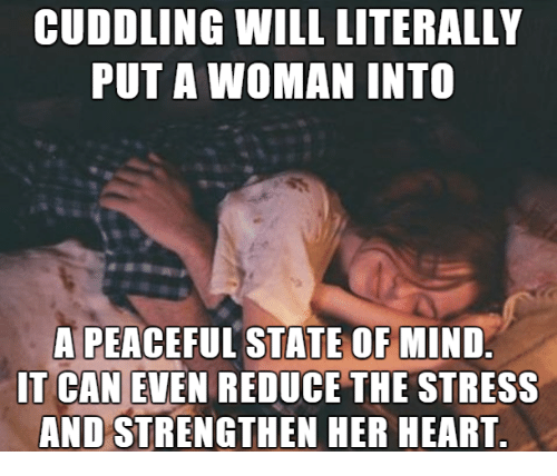 Relationships, Heart, and Mind: CUDDLING WILL LITERALLY  PUT A WOMAN INTO  A PEACEFUL STATE OF MIND.  IT CAN EVEN REDUCE THE STRESS  AND STRENGTHEN HER HEART.