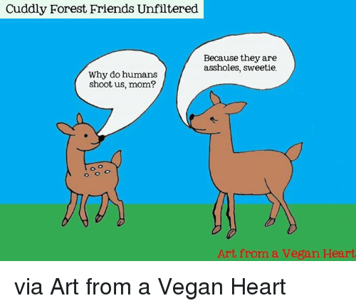 Memes, 🤖, and Art: Cuddly Forest Friends Unfiltered  Because they are  assholes, sweetie.  Why do humans  shoot us, mom?  Art from a Vegan Heart via Art from a Vegan Heart