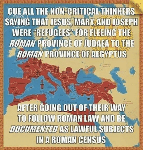 """Jesus, Roman, and All The: CUE ALL THE NON CRITICAL THINKERS  SAYING THAT JESUS, MARY AND JOSEPH  REFUGEES FOR  WERE """"REFUGEES FOR FLEEING THE  ROMAN PROVINCE OF JUDAEA TO THE  尹ROMAN PROVINCE OF AEGYPTUS  AFTERGOING OUT OF THEİRWAY  TO FOLLOW ROMAN LAW AND BE  DOCUMENTED AS LAWFUL SUBJECTS  IN A ROMAN CENSUS"""