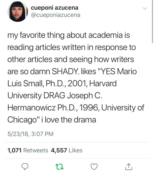 """Chicago, Love, and Mario: cueponi azucena  @cueponiazucena  my favorite thing about academia is  reading articles written in response to  other articles and seeing how writers  are so damn SHADY. likes """"YES Mario  Luis Small, Ph.D., 2001, Harvard  University DRAG Joseph C  Hermanowicz Ph.D., 1996, University of  Chicago"""" i love the drama  5/23/18, 3:07 PM  1,071 Retweets 4,557 Likes"""
