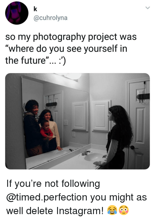 """Future, Instagram, and Memes: @cuhrolyna  so my photography project was  """"where do you see yourself in  the future"""" If you're not following @timed.perfection you might as well delete Instagram! 😂😳"""
