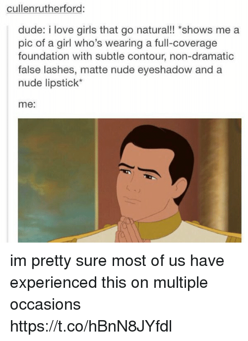 "Dude, Girls, and Love: cullenrutherford:  dude: i love girls that go natural!! ""shows me a  pic of a girl who's wearing a full-coverage  foundation with subtle contour, non-dramatic  false lashes, matte nude eyeshadow and a  nude lipstick*  me: im pretty sure most of us have experienced this on multiple occasions https://t.co/hBnN8JYfdl"