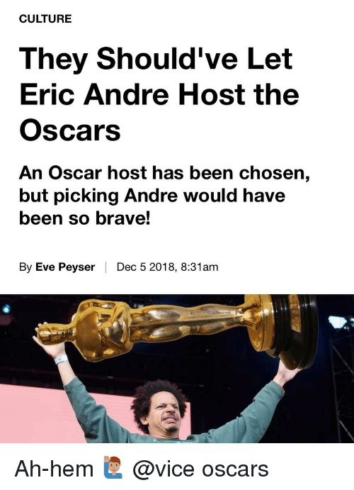 Memes, Oscars, and Brave: CULTURE  They Should've Let  Eric Andre Host the  Oscars  An Oscar host has been chosen,  but picking Andre would have  been so brave!  By Eve Peyser | Dec 5 2018, 8:31am Ah-hem 🙋🏽♂️ @vice oscars