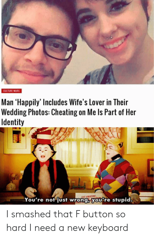 Cheating, Keyboard, and Wedding: CULTURE WARS  Man 'Happily' Includes Wife's Lover in Their  Wedding Photos: Cheating on Me Is Part of Her  Identity  VIL  THE AMAZING  You're not just wrong, you re stupid. I smashed that F button so hard I need a new keyboard