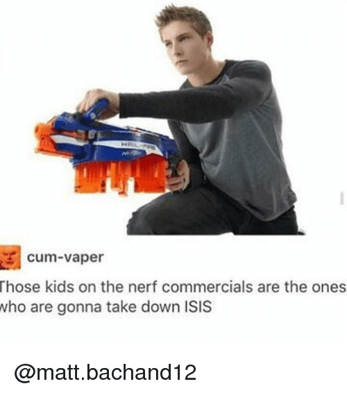Cum, Isis, and Trendy: cum vaper  Those kids on the nerf commercials are the ones  who are gonna take down ISIS @matt.bachand12
