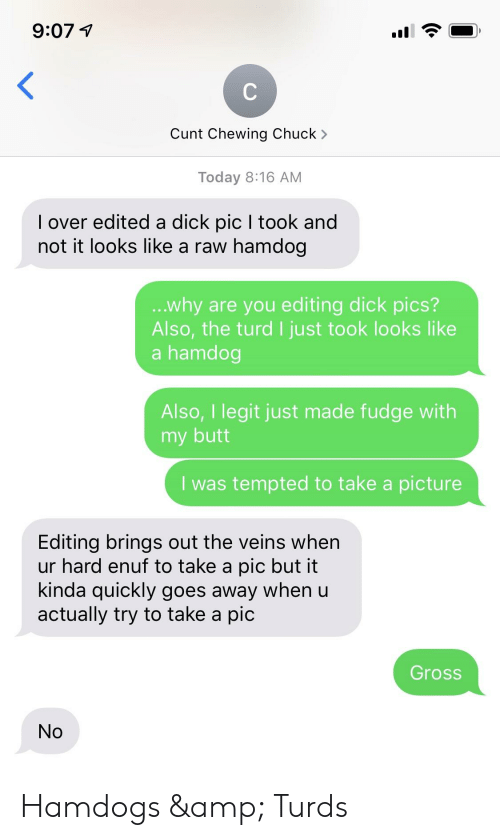 Butt, Dick Pics, and Cunt: Cunt Chewing Chuck >  Today 8:16 AM  I over edited a dick pic I took and  not it looks like a raw hamdog  ...why are you editing dick pics?  Also, the turd I just took looks like  a hamdog  Also, Ilegit just made fudge with  my butt  I was tempted to take a picture  Editing brings out the veins when  ur hard enuf to take a pic but it  kinda quickly goes away when u  actually try to take a pic  Gross  No Hamdogs & Turds