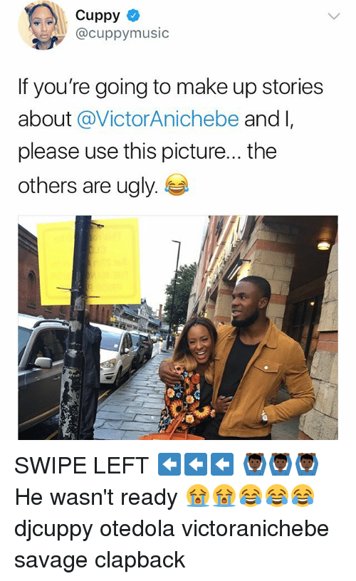 Memes, Savage, and Ugly: Cuppy  @cuppymusic  If you're going to make up stories  about @VictorAnichebe and l,  please use this picture... the  others are ugly. SWIPE LEFT ⬅️⬅️⬅️ 🙆🏿♂️🙆🏿♂️🙆🏿♂️ He wasn't ready 😭😭😂😂😂 djcuppy otedola victoranichebe savage clapback
