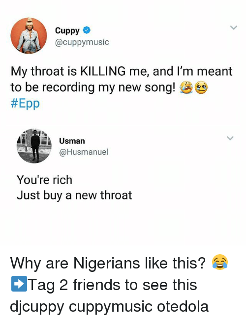 Friends, Memes, and 🤖: Cuppy  @cuppymusic  My throat is KILLING me, and I'm meant  to be recording my new song!  #Epp  Usman  @Husmanuel  You're rich  Just buy a new throat Why are Nigerians like this? 😂 ➡Tag 2 friends to see this djcuppy cuppymusic otedola