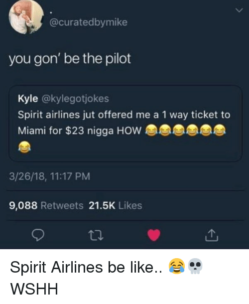 Be Like, Memes, and Wshh: @curatedbymike  you gon' be the pilot  Kyle @kylegotjokes  Spirit airlines jut offered me a 1 way ticket to  Miami for $23 nigga HOW  3/26/18, 11:17 PM  9,088 Retweets 21.5K Likes  th Spirit Airlines be like.. 😂💀 WSHH