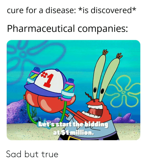 True, Sad, and Cure: cure for a disease; *is discovered*  Pharmaceutical companies:  ats4million. Sad but true