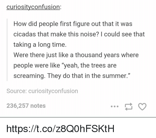 "Memes, Yeah, and Summer: curiosityconfusion:  How did people first figure out that it was  cicadas that make this noise? | could see that  taking a long time  Were there just like a thousand years where  people were like ""yeah, the trees are  screaming. They do that in the summer.""  ID  Source: curiosityconfusion  236,257 notes https://t.co/z8Q0hFSKtH"