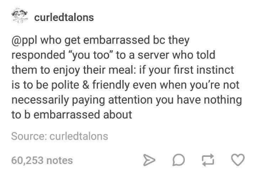 """Who, Server, and Source: curledtalons  @ppl who get embarrassed bc they  responded """"you too"""" to a server who told  them to enjoy their meal: if your first instinct  is to be polite & friendly even when you're not  necessarily paying attention you have nothing  to b embarrassed about  Source: curledtalons  60,253 notes"""