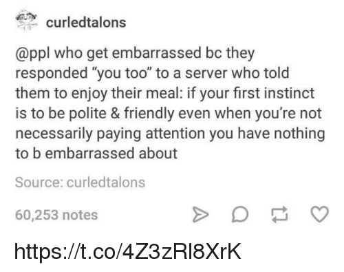 """Memes, 🤖, and Who: curledtalons  @ppl who get embarrassed bc they  responded """"you too"""" to a server who told  them to enjoy their meal: if your first instinct  is to be polite & friendly even when you're not  necessarily paying attention you have nothing  to b embarrassed about  Source: curledtalons  60,253 notes https://t.co/4Z3zRl8XrK"""