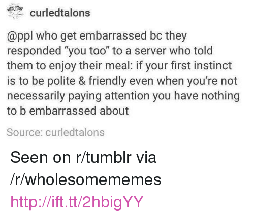 "Tumblr, Http, and Who: curledtalons  @ppl who get embarrassed bc they  responded ""you too"" to a server who tolo  them to enjoy their meal: if your first instinct  is to be polite & friendly even when you're not  necessarily paying attention you have nothing  to embarrassed about  Source: curledtalons <p>Seen on r/tumblr via /r/wholesomememes <a href=""http://ift.tt/2hbigYY"">http://ift.tt/2hbigYY</a></p>"