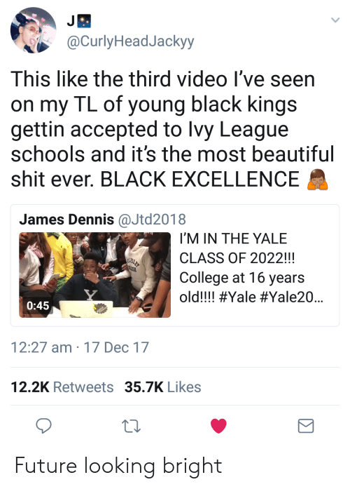 Beautiful, College, and Future: @CurlyHeadJackyy  This like the third video l've seen  on my TL of young black kings  gettin accepted to lvy League  schools and it's the most beautiful  shit ever. BLACK EXCELLENCE  James Dennis@Jtd2018  I'M IN THE YALE  CLASS OF 2022!!!  College at 16 years  old!!! #Yale #Yale20  0:45  12:27 am 17 Dec 17  12.2K Retweets 35.7K Likes Future looking bright