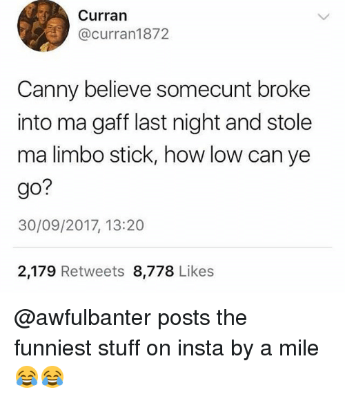 Memes, Stuff, and 🤖: Curran  @curran1872  Canny believe somecunt broke  into ma gaff last night and stole  ma limbo stick, how low can ye  go?  30/09/2017, 13:20  2,179 Retweets 8,778 Likes @awfulbanter posts the funniest stuff on insta by a mile 😂😂