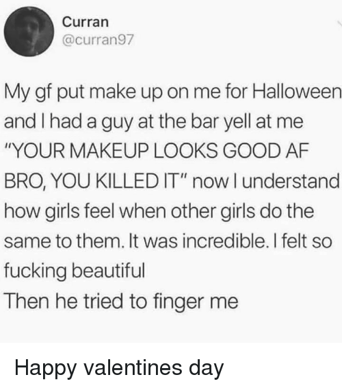 """Af, Beautiful, and Fucking: Curran  @curran97  My gf put make up on me for Halloween  and I had a guy at the bar yell at me  """"YOUR MAKEUP LOOKS GOOD AF  BRO, YOU KILLED IT"""" now l understand  how girls feel when other girls do the  same to them. It was incredible. I felt so  fucking beautiful  Then he tried to finger me Happy valentines day"""