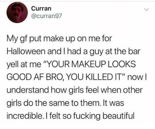"Af, Beautiful, and Dank: Curran  @curran97  My gf put make up on me for  Halloween and I had a guy at the bar  yell at me ""YOUR MAKEUP LOOKS  GOOD AF BRO, YOU KILLED IT"" nowI  understand how girls feel when other  girls do the same to them. It was  incredible. I felt so fucking beautiful"