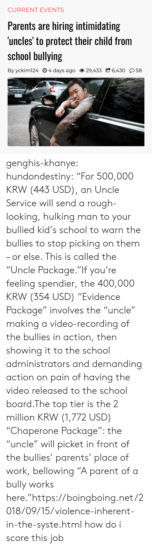"""Carolina Panthers, Parents, and School: CURRENT EVENTS  Parents are hiring intimidating  uncles' to protect their child from  school bullying  By yckim124 O 4 days ago 29,433 C 6,430 58 genghis-khanye: hundondestiny: """"For 500,000 KRW (443 USD), an Uncle Service will send a rough-looking, hulking man to your bullied kid's school to warn the bullies to stop picking on them – or else. This is called the """"Uncle Package.""""If you're feeling spendier, the 400,000 KRW (354 USD) """"Evidence Package"""" involves the """"uncle"""" making a video-recording of the bullies in action, then showing it to the school administrators and demanding action on pain of having the video released to the school board.The top tier is the 2 million KRW (1,772 USD) """"Chaperone Package"""": the """"uncle"""" will picket in front of the bullies' parents' place of work, bellowing """"A parent of a bully works here.""""https://boingboing.net/2018/09/15/violence-inherent-in-the-syste.html  how do i score this job"""