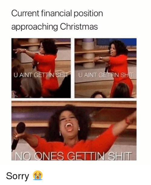 Christmas, Sorry, and Aint: Current financial position  approaching Christmas  U AINT GETTIN S  U AINT GETTIN S Sorry 😭