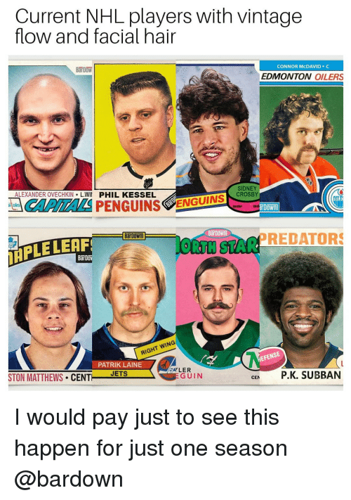 Memes, National Hockey League (NHL), and Hair: Current NHL players with vintage  flow and facial hair  BaT DOW  CONNOR McDAVID C  EDMONTON OILERS  ALEXANDER OVECHKIN L.WII PHIL KESSEL  SIDNEY  CROSBY  CAPITALSPENGUINS  ENGUTN  center contin  BarDown  IRPLE LEAF  ORTH STARPREDATORS  IGHT WING  PATRIK LAINE  EFENSE  STON MATTHEWS CENT EIS  GUIN  CE P.K. SUBBAN I would pay just to see this happen for just one season @bardown