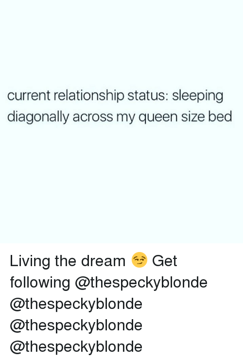 Memes, Queen, and Sleeping: current relationship status: sleeping  diagonally across my queen size bed Living the dream 😏 Get following @thespeckyblonde @thespeckyblonde @thespeckyblonde @thespeckyblonde