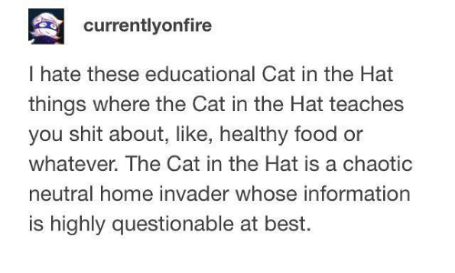 Food, Memes, and Shit: currentlyonfire  I hate these educational Cat in the Hat  things where the Cat in the Hat teaches  you shit about, like, healthy food or  whatever. The Cat in the Hat is a chaotic  neutral home invader whose information  is highly questionable at best.