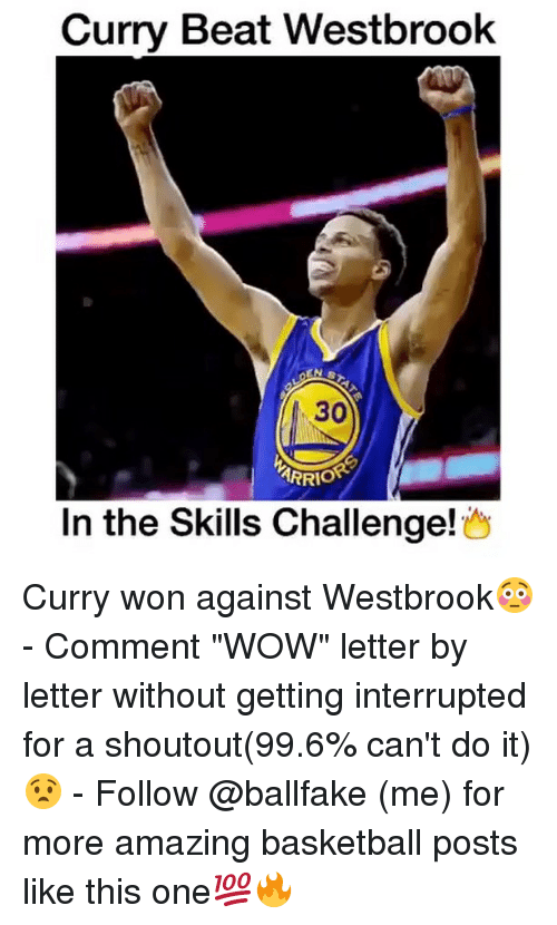 """Basketball, Memes, and Wow: Curry Beat Westbrook  30  ARRIO  In the Skills Challenge Curry won against Westbrook😳 - Comment """"WOW"""" letter by letter without getting interrupted for a shoutout(99.6% can't do it)😧 - Follow @ballfake (me) for more amazing basketball posts like this one💯🔥"""