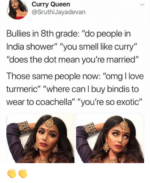 """Coachella, Love, and Memes: Curry Queen  @SruthiJayadevan  Bullies in 8th grade: """"do people in  India shower"""" """"you smell like curry""""  """"does the dot mean you're married""""  Those same people now: """"omg I love  turmeric"""" """"where can I buy bindis to  wear to coachella"""" """"you're so exotic"""" 👏👏"""
