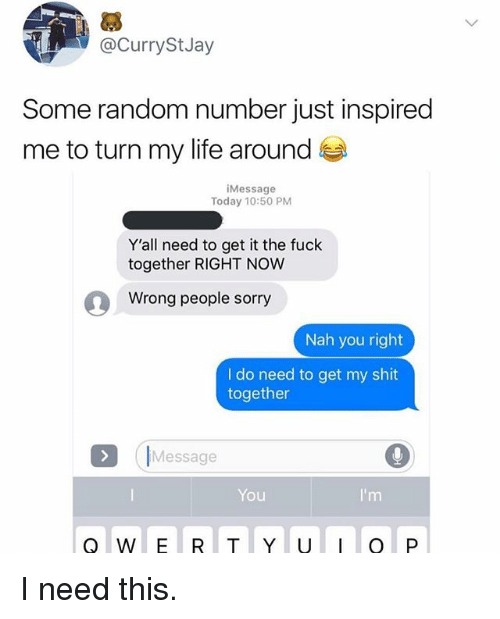 Funny, Jay, and Life: @CurrySt Jay  Some random number just inspired  me to turn my life around  Message  Today 10:50 PM  Y'all need to get it the fuck  together RIGHT NOW  Wrong people sorry  Nah you right  I do need to get my shit  together  Message  You  I'm I need this.