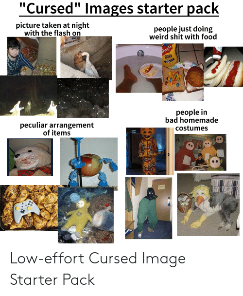 """Bad, Food, and Shit: """"Cursed"""" Images starter pack  picture taken at night  with the flash on  people just doing  weird shit with food  French's  YELLOW  people in  bad homemade  peculiar arrangement  of items  costumes Low-effort Cursed Image Starter Pack"""