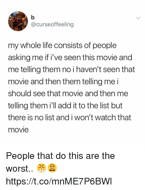 Life, The Worst, and Movie: @curseoffeeling  my whole life consists of people  asking me if i've seen this movie and  me telling them no i haven't seen that  movie and then them telling me i  should see that movie and then me  telling them i'll add it to the list but  there is no list and i won't watch that  movie People that do this are the worst.. 😤😩 https://t.co/mnME7P6BWl
