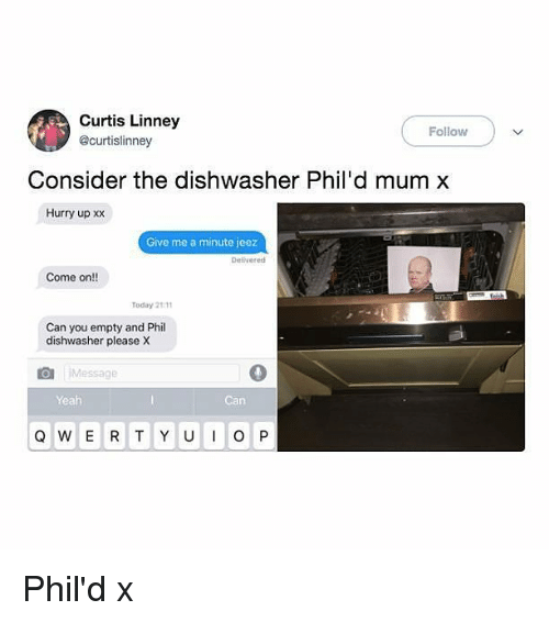Memes, Yeah, and Today: Curtis Linney  @curtislinney  Follow  Consider the dishwasher Phil'd mum x  Hurry up xx  Give me a minute jeez  Delvered  Come on!!  Today 2111  Can you empty and Phil  dishwasher please X  Message  Yeah  Can Phil'd x