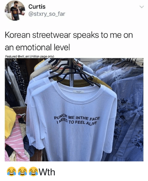 Alive, Memes, and Korean: Curtis  @stxry so far  Korean streetwear speaks to me on  an emotional level  Featured @will ent (million page only)  PUNCH ME INTHE FACE  TO FEEL ALIVE 😂😂😂Wth