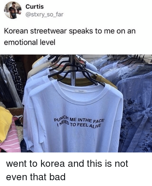 Bad, Korean, and Korea: Curtis  @stxry_so far  Korean streetwear speaks to me on an  emotional level  PUNCH ME INTHE FACE  PUEED TO FEELALIWE went to korea and this is not even that bad
