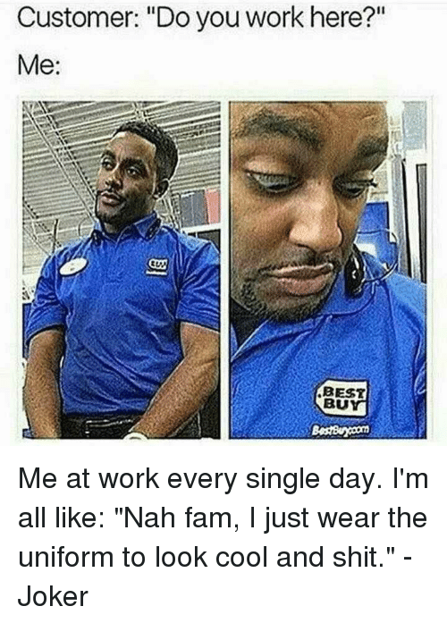 """Fam, Joker, and Memes: Customer: """"Do you work here?""""  Me:  BEST  BU Me at work every single day. I'm all like: """"Nah fam, I just wear the uniform to look cool and shit."""" -Joker"""