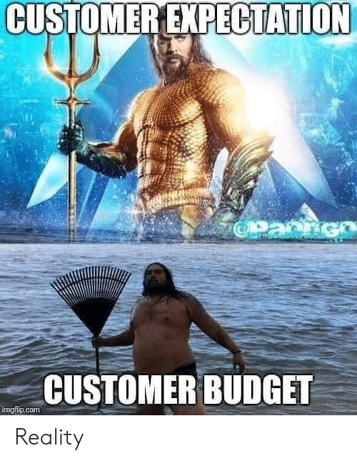 Budget, Reality, and Expectation: CUSTOMER EXPECTATION  CUSTOMER BUDGET Reality
