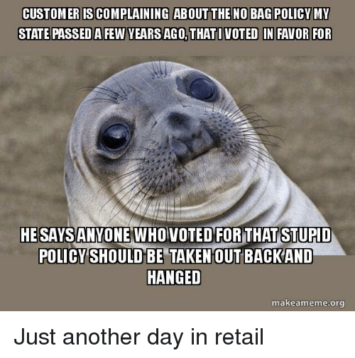 Taken, Advice Animals, and Retail: CUSTOMER IS COMPLAINING ABOUT THE NO BAG POLICY MY  STATE PASSED A FEW YEARS AGO,THATI VOTED IN FAVOR FOR  HESAYSANYOVOTEDFOR THAT STUPID  POLICY SHOULD BE TAKEN OUT BACKAND  HANGED  makeameme.org Just another day in retail