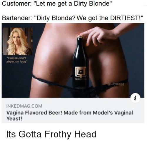 "Beer, Funny, and Head: Customer: ""Let me get a Dirty Blonde""  Bartender: ""Dirty Blonde? We got the DIRTIEST!""  Please don't  show my face""  LoydDigg  INKEDMAG.COM  Vagina Flavored Beer! Made from Model's Vaginal  Yeast!"