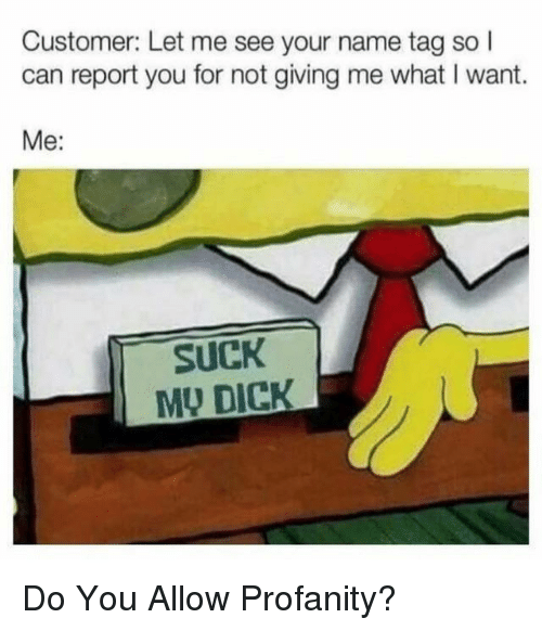Dick, Profanity, and Can: Customer: Let me see your name tag so I  can report you for not giving me what I want.  Me:  SUCK  MU DICK Do You Allow Profanity?