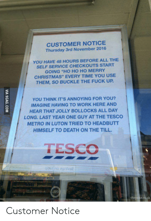 """Christmas, Work, and Buckle: CUSTOMER NOTICE  Thursday 3rd November 2016  YOU HAVE 48 HOURS BEFORE ALL THE  SELF SERVICE CHECKOUTS START  GOING """"HO HO HO MERRY  CHRISTMAS"""" EVERY TIME YOU USE  THEM, SO BUCKLE THE FUCK UP  YOU THINK IT'S ANNOYING FOR YOU?  IMAGINE HAVING TO WORK HERE AND  HEAR THAT JOLLY BOLLOCKS ALL DAY  LONG-LAST YEAR ONE GUY AT THE TESCO  METRO IN LUTON TRIED TO HEADBUTT  HIMSELF TO DEATH ON THE TILL  TESCO Customer Notice"""