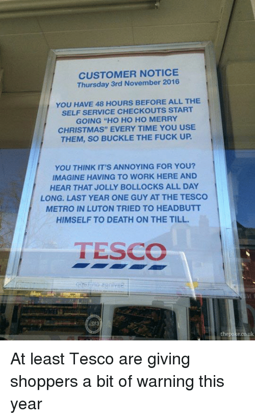 "Ups, Work, and Buckle: CUSTOMER NOTICE  Thursday 3rd November 2016.  YOU HAVE 48 HOURS BEFORE ALL THE  SELF SERVICE CHECKOUTS START  GOING ""HO HO HO MERRY  CHRISTMAS"" EVERY TIME YOU USE  THEM, SO BUCKLE THE FUCK UP.  YOU THINK IT'S ANNOYING FOR YOU?  IMAGINE HAVING TO WORK HERE AND  HEAR THAT JOLLY BOLLOCKS ALL DAY  LONG. LAST YEAR ONE GUY AT THE TESCO  METRO IN LUTON TRIED TO HEADBUTT  HIMSELF TO DEATH ON THE TILL.  TESCO  the poke.co.uk At least Tesco are giving shoppers a bit of warning this year"